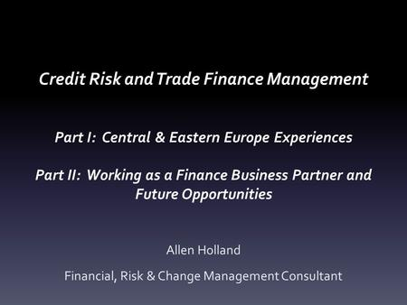 Credit Risk and Trade Finance Management Part I: Central & Eastern Europe Experiences Part II: Working as a Finance Business Partner and Future Opportunities.