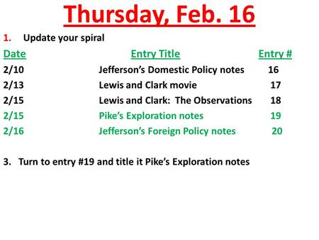 Thursday, Feb. 16 1. Update your spiral DateEntry TitleEntry # 2/10Jefferson's Domestic Policy notes 16 2/13Lewis and Clark movie 17 2/15Lewis and Clark: