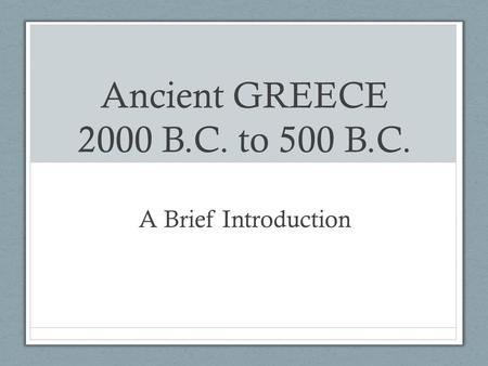 Ancient GREECE 2000 B.C. to 500 B.C. A Brief Introduction.