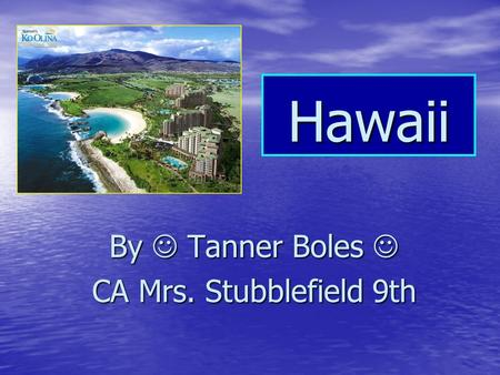 Hawaii By Tanner Boles By Tanner Boles CA Mrs. Stubblefield 9th.
