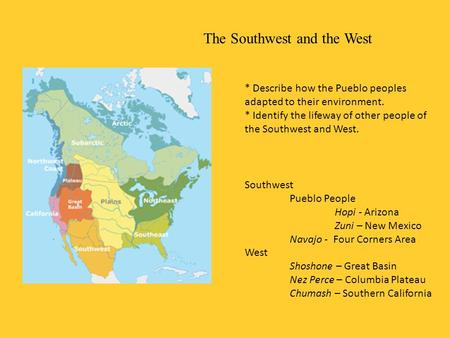 The Southwest and the West * Describe how the Pueblo peoples adapted to their environment. * Identify the lifeway of other people of the Southwest and.
