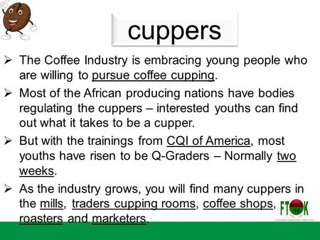 Cuppers  The Coffee Industry is embracing young people who are willing to pursue coffee cupping.  Most of the African producing nations have bodies regulating.