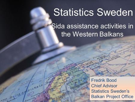 Statistics Sweden Sida assistance activities in the Western Balkans Fredrik Bood Chief Advisor Statistics Sweden's Balkan Project Office.