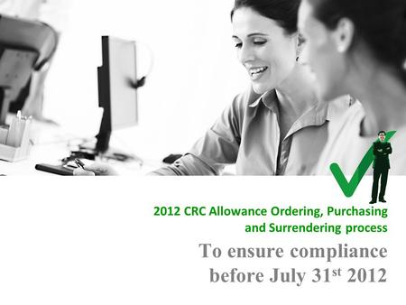 To ensure compliance before July 31 st 2012 2012 CRC Allowance Ordering, Purchasing and Surrendering process.