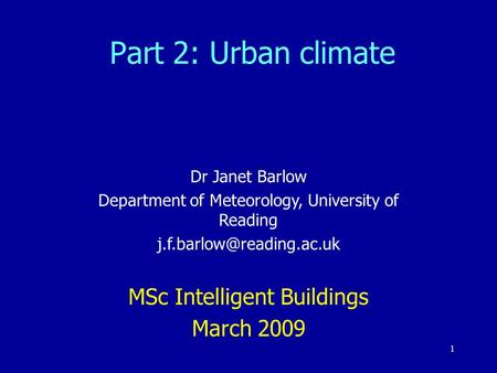 1 Part 2: Urban climate Dr Janet Barlow Department of Meteorology, University of Reading MSc Intelligent Buildings March 2009.