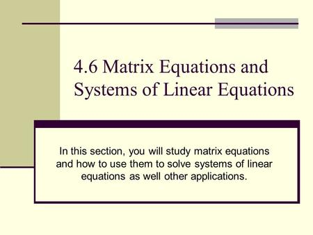 4.6 Matrix Equations and Systems of Linear Equations In this section, you will study matrix equations and how to use them to solve systems of linear equations.