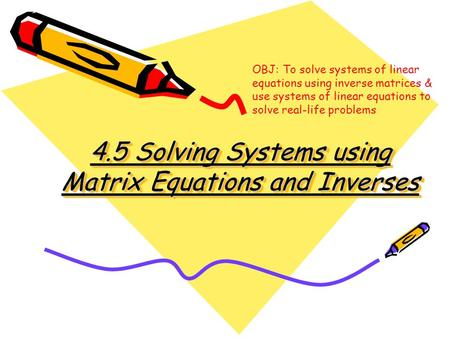 4.5 Solving Systems using Matrix Equations and Inverses OBJ: To solve systems of linear equations using inverse matrices & use systems of linear equations.
