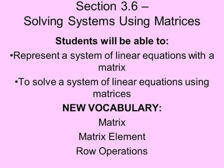 Section 3.6 – Solving Systems Using Matrices Students will be able to: Represent a system of linear equations with a matrix To solve a system of linear.