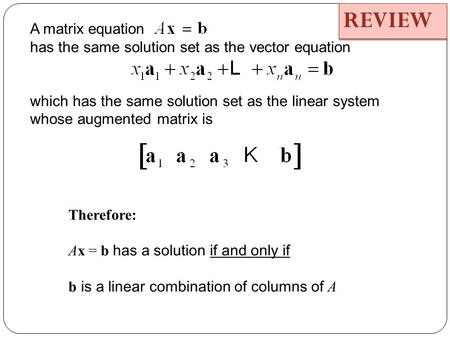 A matrix equation has the same solution set as the vector equation which has the same solution set as the linear system whose augmented matrix is Therefore: