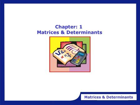 Matrices & Determinants Chapter: 1 Matrices & Determinants.