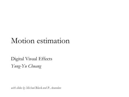Motion estimation Digital Visual Effects Yung-Yu Chuang with slides by Michael Black and P. Anandan.