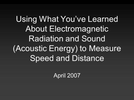 Using What You've Learned About Electromagnetic Radiation and Sound (Acoustic Energy) to Measure Speed and Distance April 2007.