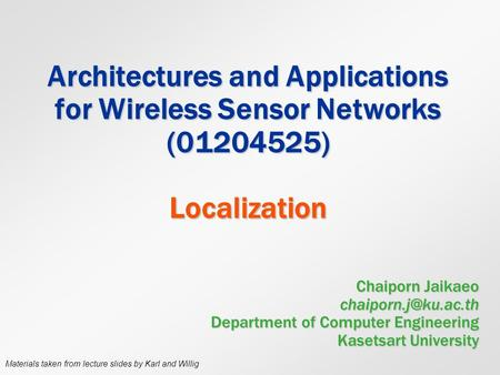 Architectures and Applications for Wireless Sensor Networks (01204525) Localization Chaiporn Jaikaeo chaiporn.j@ku.ac.th Department of Computer Engineering.