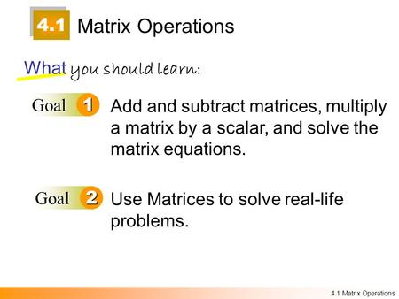4.1 Matrix Operations What you should learn: Goal1 Goal2 Add and subtract matrices, multiply a matrix by a scalar, and solve the matrix equations. Use.