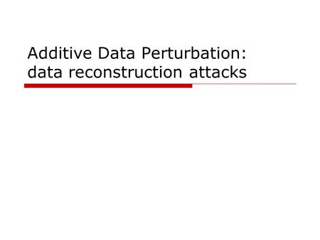 Additive Data Perturbation: data reconstruction attacks.