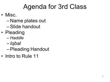 1 Agenda for 3rd Class Misc. –Name plates out –Slide handout Pleading –Haddle –Iqbal –Pleading Handout Intro to Rule 11.