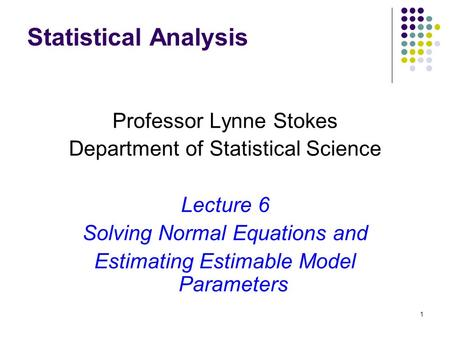 1 Statistical Analysis Professor Lynne Stokes Department of Statistical Science Lecture 6 Solving Normal Equations and Estimating Estimable Model Parameters.