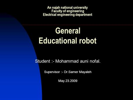 An najah national university Faculty of engineering Electrical engineering department General Educational robot Student :- Mohammad auni nofal. Supervisor.