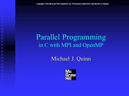Copyright © The McGraw-Hill Companies, Inc. Permission required for reproduction or display. Parallel Programming in C with MPI and OpenMP Michael J. Quinn.