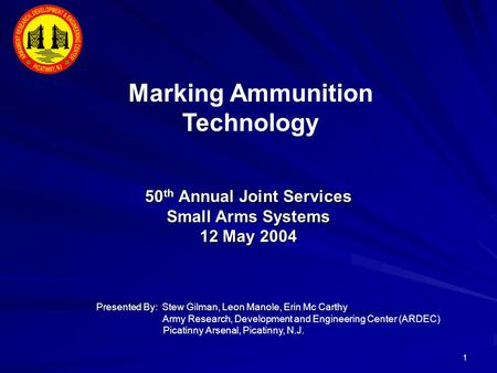 1 50 th Annual Joint Services Small Arms Systems 12 May 2004 Marking Ammunition Technology Presented By: Stew Gilman, Leon Manole, Erin Mc Carthy Army.