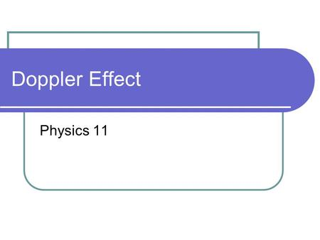 Doppler Effect Physics 11. Doppler Effect When an source is moving with respect to an observer (or vice versa) the frequency of the sound will shift due.