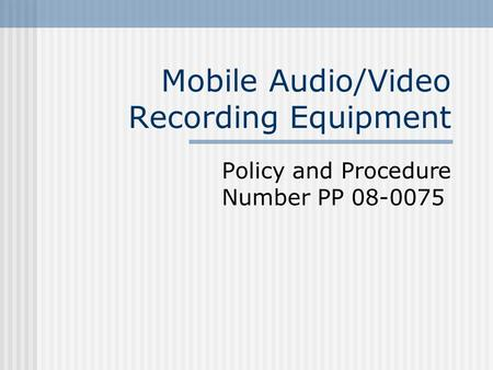 Mobile Audio/Video Recording Equipment Policy and Procedure Number PP 08-0075.
