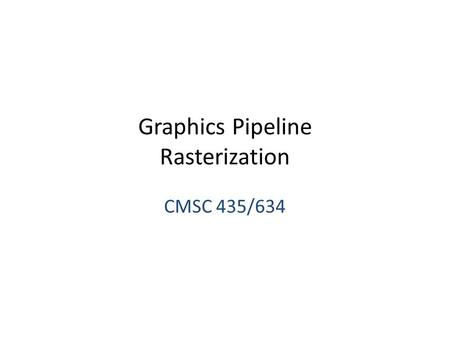 Graphics Pipeline Rasterization CMSC 435/634. Drawing Terms Primitive – Basic shape, drawn directly – Compare to building from simpler shapes Rasterization.