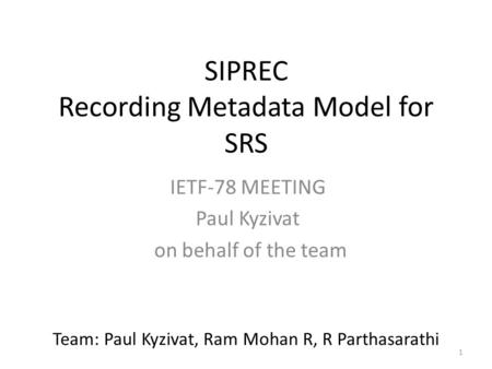 1 SIPREC Recording Metadata Model for SRS IETF-78 MEETING Paul Kyzivat on behalf of the team Team: Paul Kyzivat, Ram Mohan R, R Parthasarathi.
