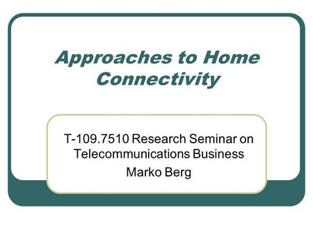 Approaches to Home Connectivity T-109.7510 Research Seminar on Telecommunications Business Marko Berg.