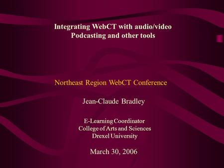Integrating WebCT with audio/video Podcasting and other tools Jean-Claude Bradley E-Learning Coordinator College of Arts and Sciences Drexel University.