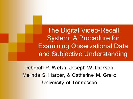 The Digital Video-Recall System: A Procedure for Examining Observational Data and Subjective Understanding Deborah P. Welsh, Joseph W. Dickson, Melinda.