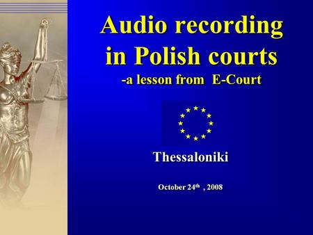 Audio recording in Polish courts -a lesson from E-Court Thessaloniki October 24 th, 2008 Thessaloniki October 24 th, 2008.