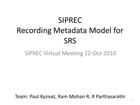 1 SIPREC Recording Metadata Model for SRS SIPREC Virtual Meeting 12-Oct-2010 Team: Paul Kyzivat, Ram Mohan R, R Parthasarathi.