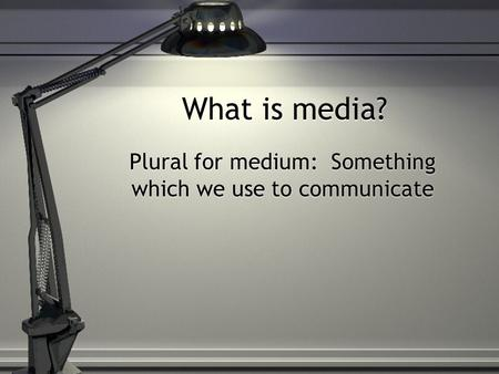 What is media? Plural for medium: Something which we use to communicate.