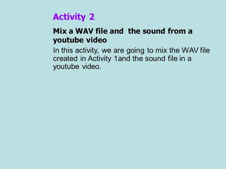 Activity 2 Mix a WAV file and the sound from a youtube video In this activity, we are going to mix the WAV file created in Activity 1and the sound file.