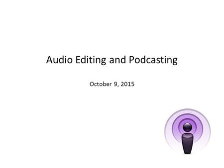 Audio Editing and Podcasting October 9, 2015. Objectives for Today's Workshop Define Podcasting Classroom Applications Recording and Editing Audio See.