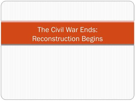 The Civil War Ends: Reconstruction Begins. April 9, 1865 Lee and Grant meet at Appomattox Court House in Virginia. Lee surrenders. The surrender of the.