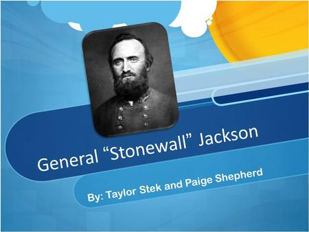 "General ""Stonewall"" Jackson By: Taylor Stek and Paige Shepherd."