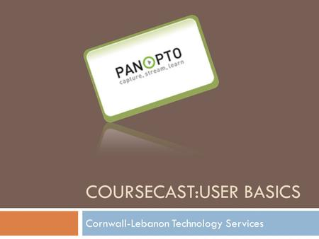 COURSECAST:USER BASICS Cornwall-Lebanon Technology Services.