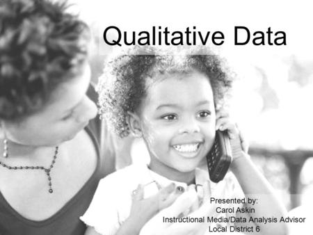 Qualitative Data Presented by: Carol Askin Instructional Media/Data Analysis Advisor Local District 6.
