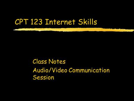 CPT 123 Internet Skills Class Notes Audio/Video Communication Session.