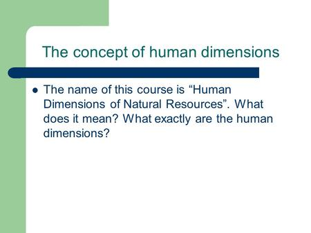 "The concept of human dimensions The name of this course is ""Human Dimensions of Natural Resources"". What does it mean? What exactly are the human dimensions?"