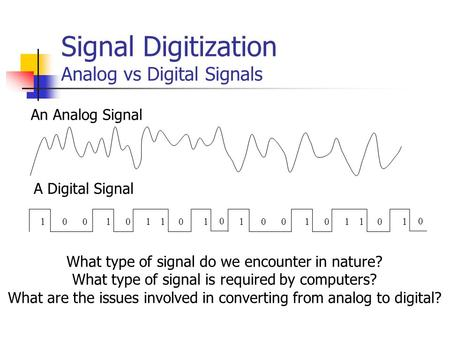Signal Digitization Analog vs Digital Signals An Analog Signal 100101110 0 100101110 0 A Digital Signal What type of signal do we encounter in nature?