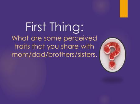 First Thing: What are some perceived traits that you share with mom/dad/brothers/sisters.