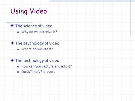 Using Video The science of video Why do we perceive it? The psychology of video Where do we use it? The technology of video How can you capture and edit.