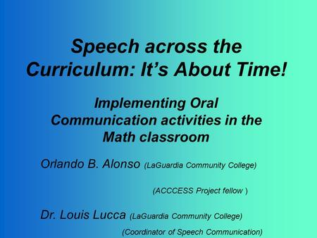 Speech across the Curriculum: It's About Time! Implementing Oral Communication activities in the Math classroom Orlando B. Alonso (LaGuardia Community.