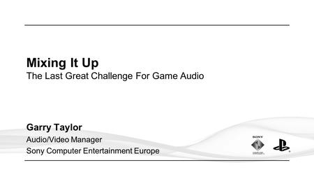 Mixing It Up The Last Great Challenge For Game Audio Garry Taylor Audio/Video Manager Sony Computer Entertainment Europe.