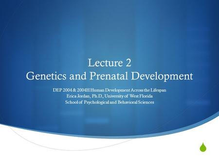  Lecture 2 Genetics and Prenatal Development DEP 2004 & 2004H Human Development Across the Lifespan Erica Jordan, Ph.D., University of West Florida School.