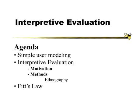Interpretive Evaluation Agenda Simple user modeling Interpretive Evaluation - Motivation - Methods Ethnography Fitt's Law.