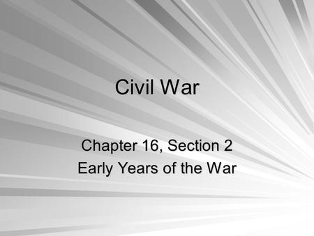Civil War Chapter 16, Section 2 Early Years of the War.